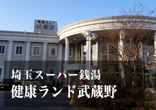 スーパー銭湯 埼玉 健康ランド武蔵野 日帰り温泉